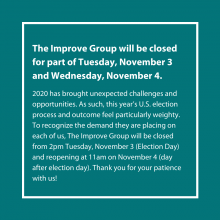 The Improve Group will be closed for part of Tuesday, November 3 and Wednesday, November 4.